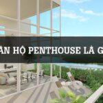 Căn hộ Penthouse là gì